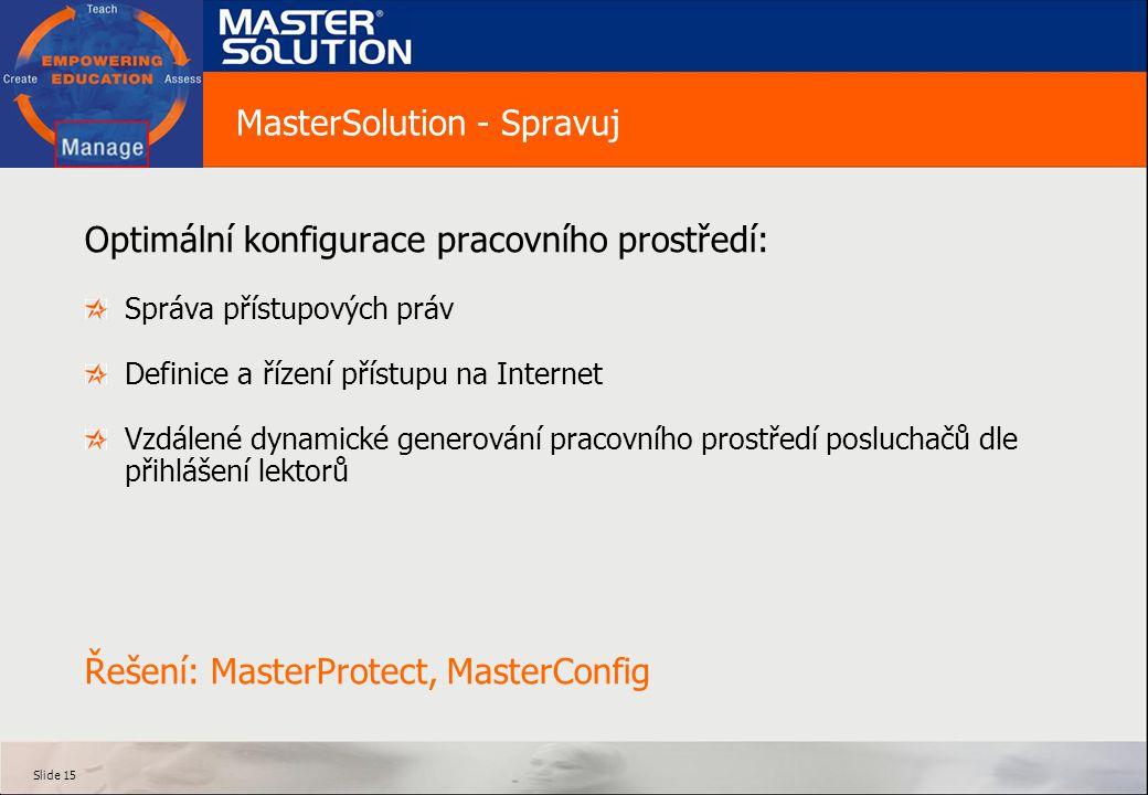 Slide 15 MasterSolution - Spravuj Optimální konfigurace pracovního prostředí: Správa přístupových práv Definice a řízení přístupu na Internet Vzdálené dynamické generování pracovního prostředí posluchačů dle přihlášení lektorů Řešení: MasterProtect, MasterConfig