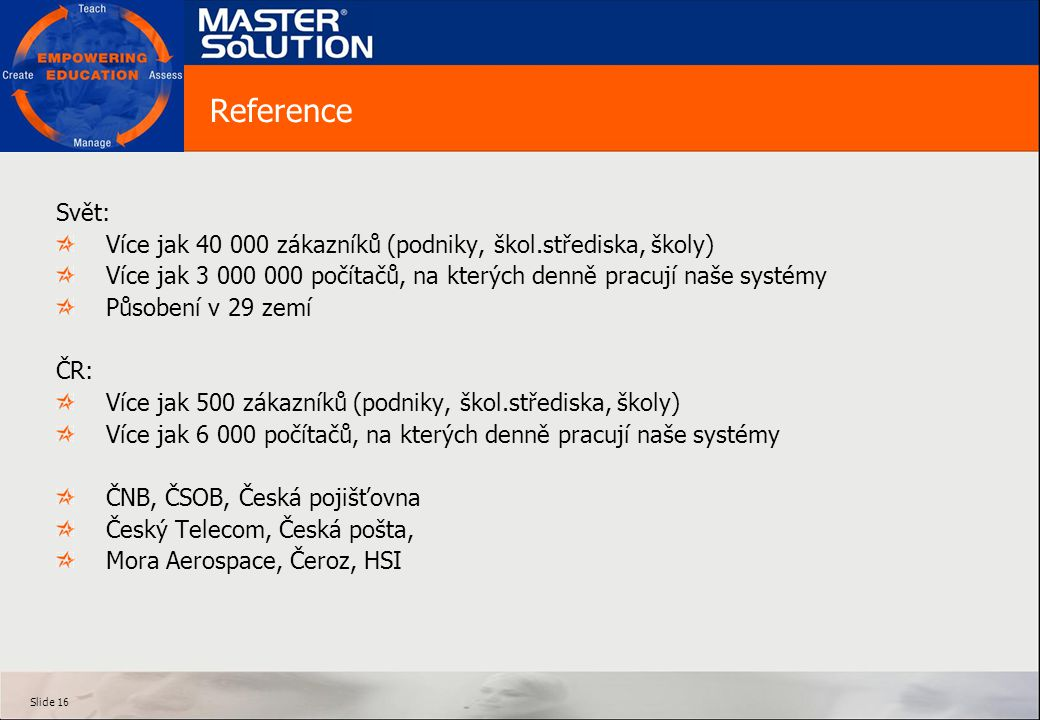 Slide 16 Reference Svět: Více jak 40 000 zákazníků (podniky, škol.střediska, školy) Více jak 3 000 000 počítačů, na kterých denně pracují naše systémy Působení v 29 zemí ČR: Více jak 500 zákazníků (podniky, škol.střediska, školy) Více jak 6 000 počítačů, na kterých denně pracují naše systémy ČNB, ČSOB, Česká pojišťovna Český Telecom, Česká pošta, Mora Aerospace, Čeroz, HSI