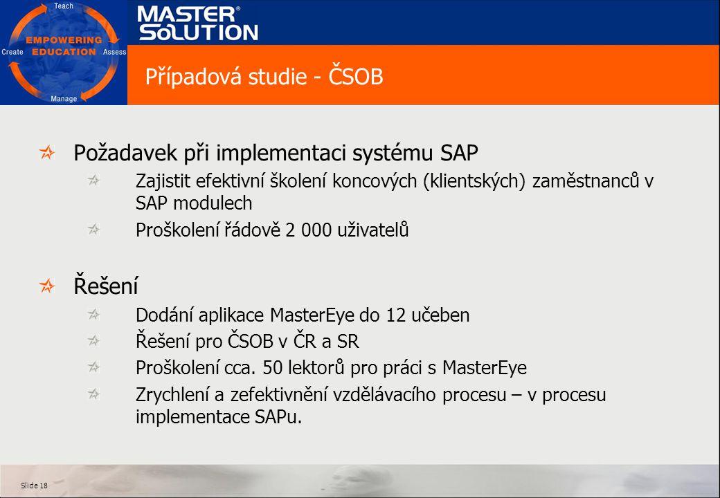 Slide 18 Případová studie - ČSOB Požadavek při implementaci systému SAP Zajistit efektivní školení koncových (klientských) zaměstnanců v SAP modulech Proškolení řádově 2 000 uživatelů Řešení Dodání aplikace MasterEye do 12 učeben Řešení pro ČSOB v ČR a SR Proškolení cca.