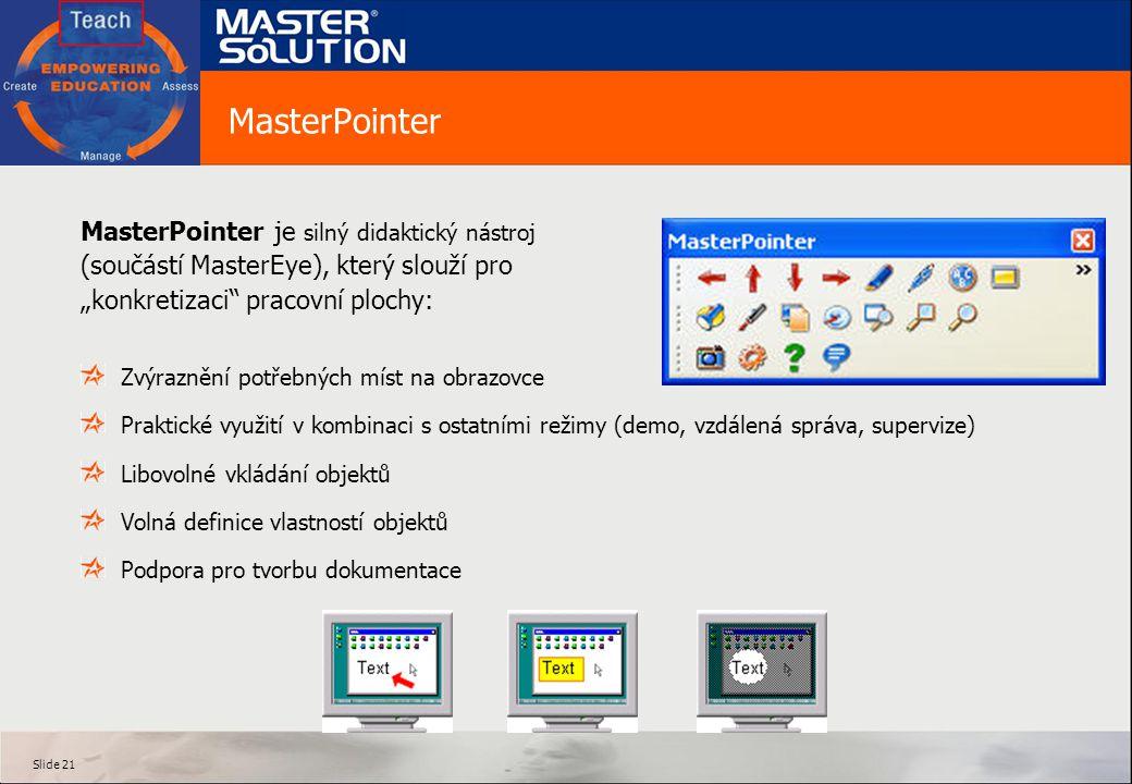 """Slide 21 MasterPointer Zvýraznění potřebných míst na obrazovce Praktické využití v kombinaci s ostatními režimy (demo, vzdálená správa, supervize) Libovolné vkládání objektů Volná definice vlastností objektů Podpora pro tvorbu dokumentace MasterPointer je silný didaktický nástroj (součástí MasterEye), který slouží pro """"konkretizaci pracovní plochy:"""