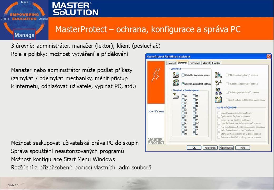 Slide 26 3 úrovně: administrátor, manažer (lektor), klient (posluchač) Role a politiky: možnost vytváření a přidělování Manažer nebo administrátor může posílat příkazy (zamykat / odemykat mechaniky, měnit přístup k internetu, odhlašovat uživatele, vypínat PC, atd.) Možnost seskupovat uživatelská práva PC do skupin Správa spouštění neautorizovaných programů Možnost konfigurace Start Menu Windows Rozšíření a přizpůsobení: pomocí vlastních.adm souborů MasterProtect – ochrana, konfigurace a správa PC