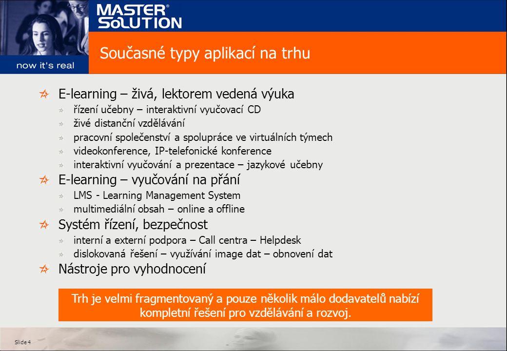 Slide 4 Současné typy aplikací na trhu E-learning – živá, lektorem vedená výuka řízení učebny – interaktivní vyučovací CD živé distanční vzdělávání pracovní společenství a spolupráce ve virtuálních týmech videokonference, IP-telefonické konference interaktivní vyučování a prezentace – jazykové učebny E-learning – vyučování na přání LMS - Learning Management System multimediální obsah – online a offline Systém řízení, bezpečnost interní a externí podpora – Call centra – Helpdesk dislokovaná řešení – využívání image dat – obnovení dat Nástroje pro vyhodnocení Trh je velmi fragmentovaný a pouze několik málo dodavatelů nabízí kompletní řešení pro vzdělávání a rozvoj.