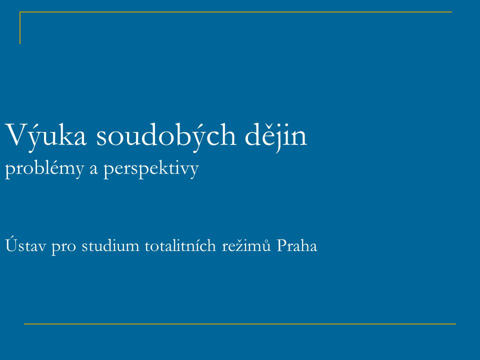 Výuka soudobých dějin problémy a perspektivy Ústav pro studium totalitních režimů Praha