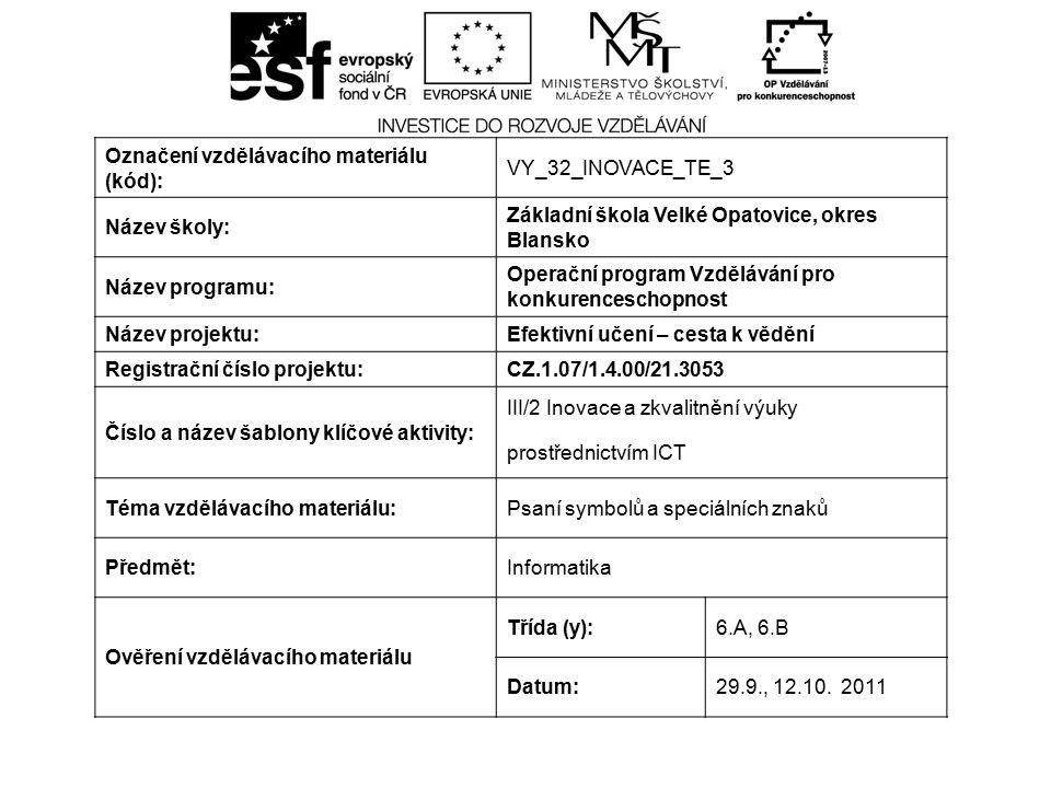 Označení vzdělávacího materiálu (kód): VY_32_INOVACE_TE_3 Název školy: Základní škola Velké Opatovice, okres Blansko Název programu: Operační program Vzdělávání pro konkurenceschopnost Název projektu:Efektivní učení – cesta k vědění Registrační číslo projektu:CZ.1.07/1.4.00/21.3053 Číslo a název šablony klíčové aktivity: III/2 Inovace a zkvalitnění výuky prostřednictvím ICT Téma vzdělávacího materiálu:Psaní symbolů a speciálních znaků Předmět:Informatika Ověření vzdělávacího materiálu Třída (y):6.A, 6.B Datum:29.9., 12.10.