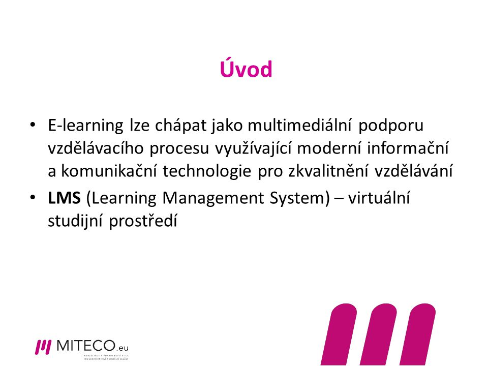 Úvod E-learning lze chápat jako multimediální podporu vzdělávacího procesu využívající moderní informační a komunikační technologie pro zkvalitnění vzdělávání LMS (Learning Management System) – virtuální studijní prostředí