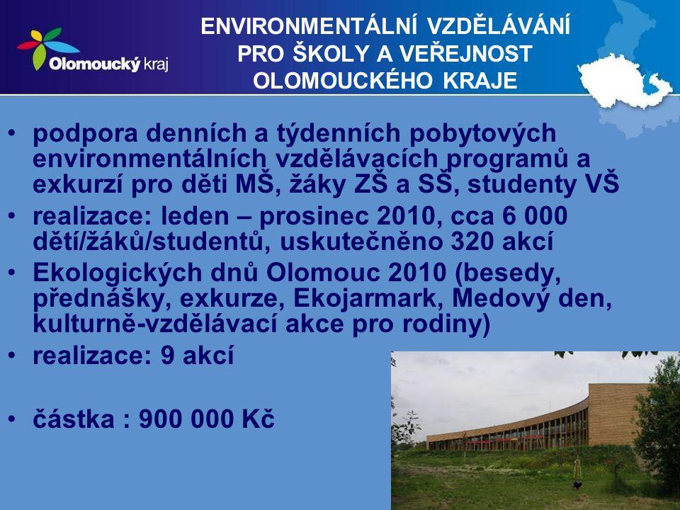 10 ENVIRONMENTÁLNÍ VZDĚLÁVÁNÍ PRO ŠKOLY A VEŘEJNOST OLOMOUCKÉHO KRAJE podpora denních a týdenních pobytových environmentálních vzdělávacích programů a exkurzí pro děti MŠ, žáky ZŠ a SŠ, studenty VŠ realizace: leden – prosinec 2010, cca 6 000 dětí/žáků/studentů, uskutečněno 320 akcí Ekologických dnů Olomouc 2010 (besedy, přednášky, exkurze, Ekojarmark, Medový den, kulturně-vzdělávací akce pro rodiny) realizace: 9 akcí částka : 900 000 Kč