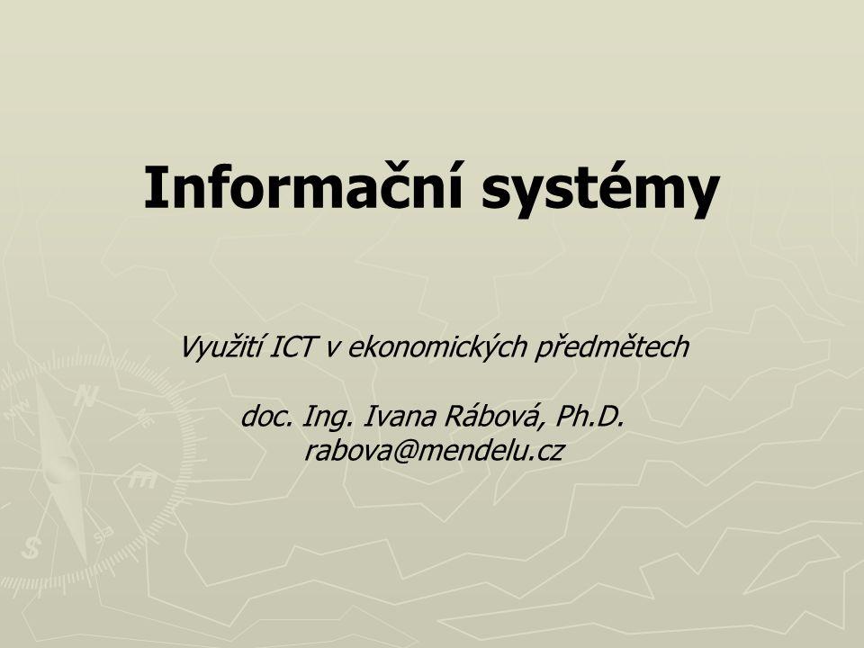 Informační systémy Využití ICT v ekonomických předmětech doc. Ing. Ivana Rábová, Ph.D. rabova@mendelu.cz