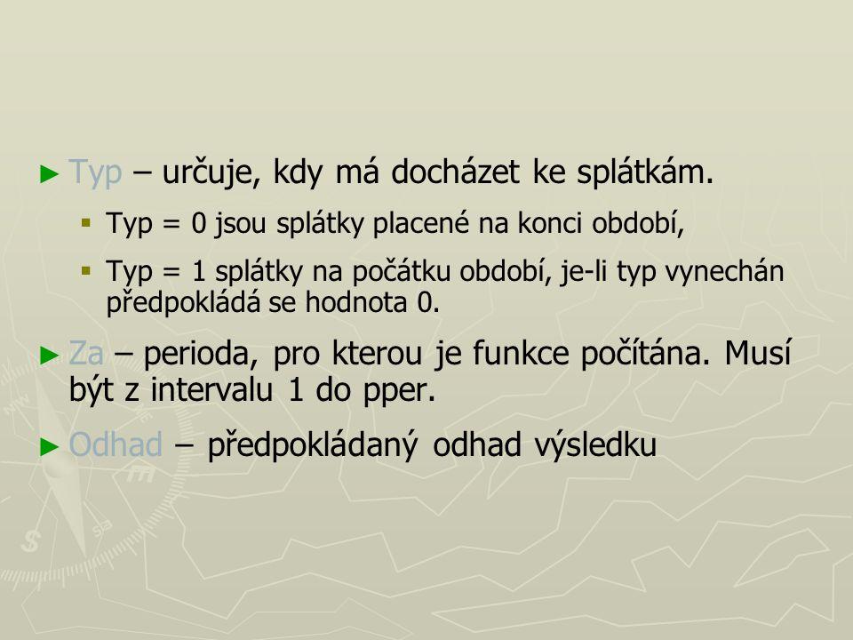 ► ► Typ – určuje, kdy má docházet ke splátkám.   Typ = 0 jsou splátky placené na konci období,   Typ = 1 splátky na počátku období, je-li typ vyne