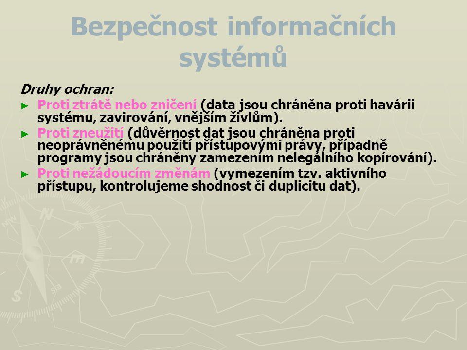 Bezpečnost informačních systémů Druhy ochran: ► ► Proti ztrátě nebo zničení (data jsou chráněna proti havárii systému, zavirování, vnějším živlům). ►