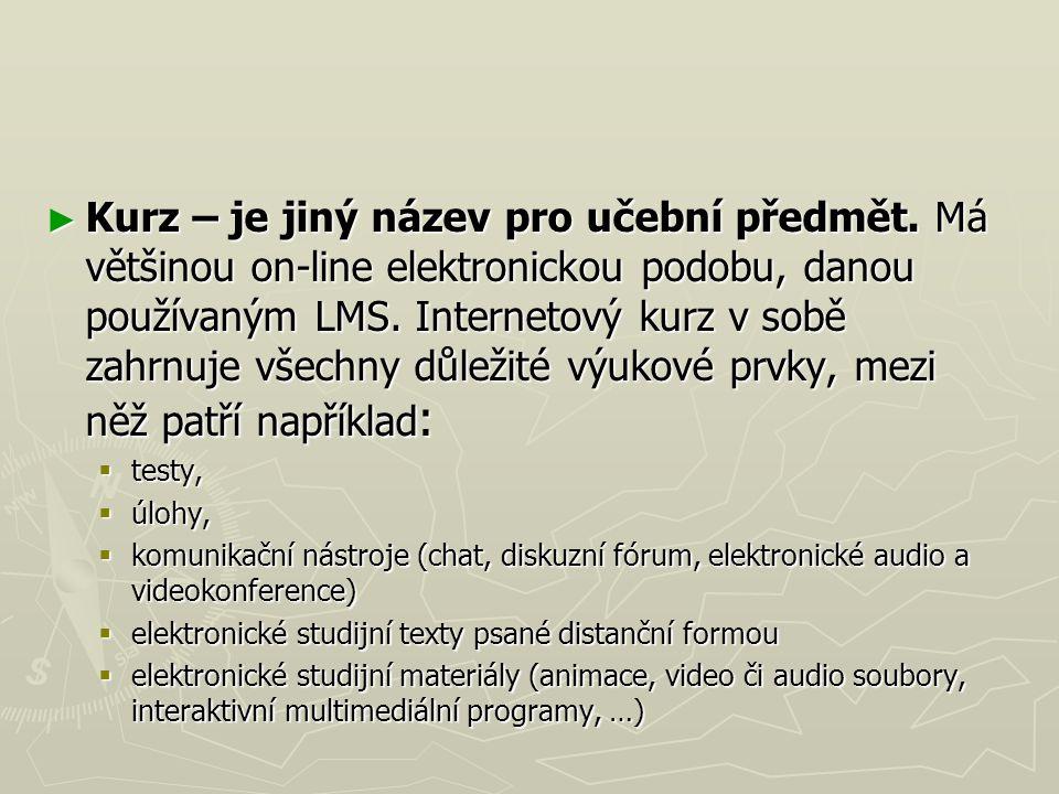 ► Kurz – je jiný název pro učební předmět. Má většinou on-line elektronickou podobu, danou používaným LMS. Internetový kurz v sobě zahrnuje všechny dů