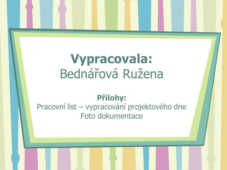 Vypracovala: Bednářová Ružena Přílohy: Pracovní list – vypracování projektového dne Foto dokumentace
