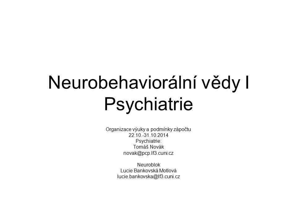 Neurobehaviorální vědy I Psychiatrie Organizace výuky a podmínky zápočtu 22.10.-31.10.2014 Psychiatrie: Tomáš Novák novak@pcp.lf3.cuni.cz Neuroblok Lu