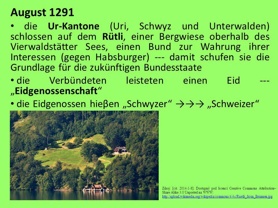 """August 1291 die Ur-Kantone (Uri, Schwyz und Unterwalden) schlossen auf dem Rütli, einer Bergwiese oberhalb des Vierwaldstätter Sees, einen Bund zur Wahrung ihrer Interessen (gegen Habsburger) --- damit schufen sie die Grundlage für die zukünftigen Bundesstaate die Verbündeten leisteten einen Eid --- """"Eidgenossenschaft die Eidgenossen hieβen """"Schwyzer →→→ """"Schweizer Zdroj: [cit."""