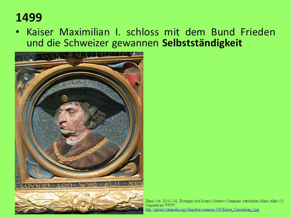 1499 Kaiser Maximilian I. schloss mit dem Bund Frieden und die Schweizer gewannen Selbstständigkeit Zdroj: [cit. 2014-1-8]. Dostupný pod licencí Creat