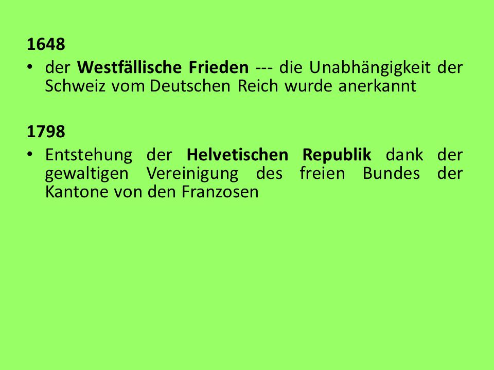 1648 der Westfällische Frieden --- die Unabhängigkeit der Schweiz vom Deutschen Reich wurde anerkannt 1798 Entstehung der Helvetischen Republik dank der gewaltigen Vereinigung des freien Bundes der Kantone von den Franzosen