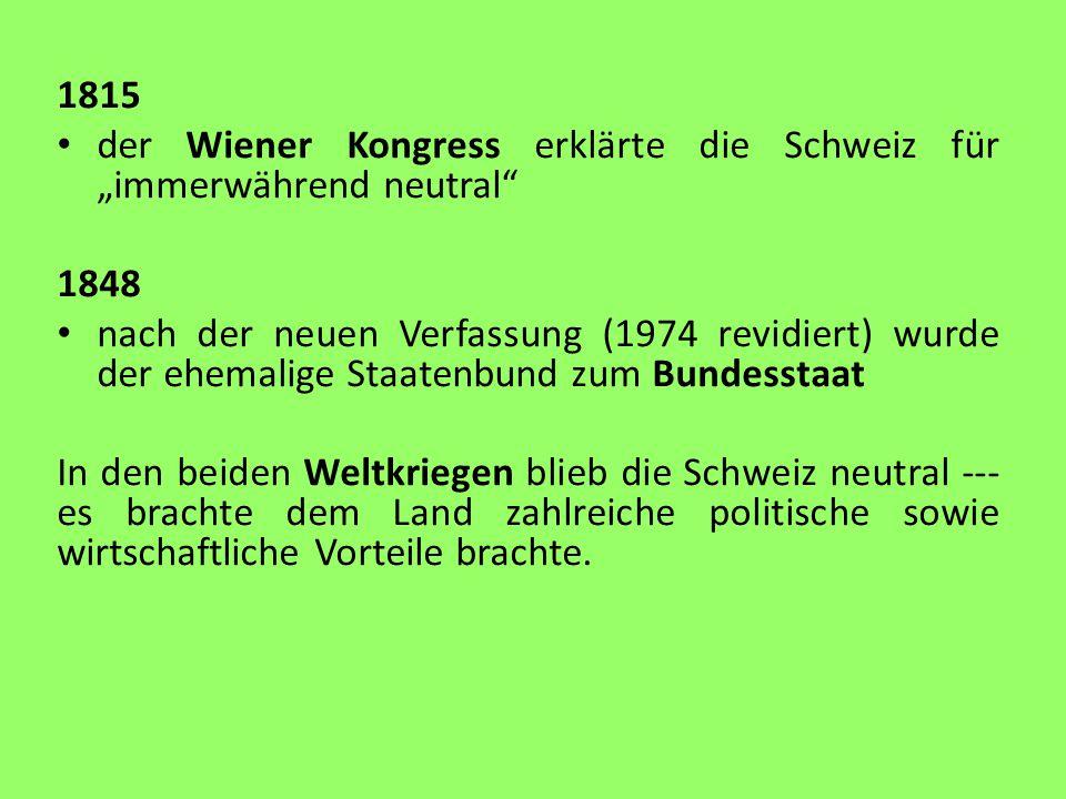 """1815 der Wiener Kongress erklärte die Schweiz für """"immerwährend neutral 1848 nach der neuen Verfassung (1974 revidiert) wurde der ehemalige Staatenbund zum Bundesstaat In den beiden Weltkriegen blieb die Schweiz neutral --- es brachte dem Land zahlreiche politische sowie wirtschaftliche Vorteile brachte."""