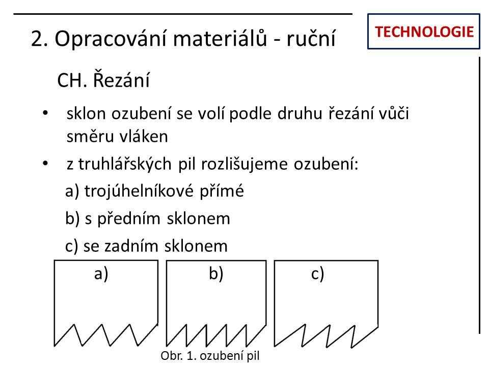 TECHNOLOGIE CH. Řezání 2. Opracování materiálů - ruční sklon ozubení se volí podle druhu řezání vůči směru vláken z truhlářských pil rozlišujeme ozube