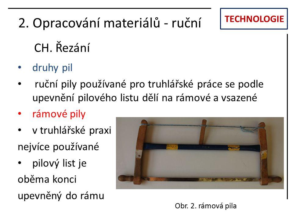 TECHNOLOGIE CH. Řezání 2. Opracování materiálů - ruční druhy pil ruční pily používané pro truhlářské práce se podle upevnění pilového listu dělí na rá