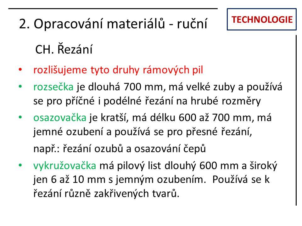 TECHNOLOGIE CH. Řezání 2. Opracování materiálů - ruční rozlišujeme tyto druhy rámových pil rozsečka je dlouhá 700 mm, má velké zuby a používá se pro p