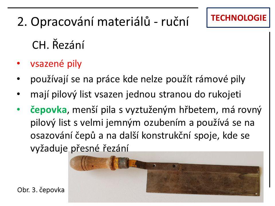 TECHNOLOGIE CH. Řezání 2. Opracování materiálů - ruční vsazené pily používají se na práce kde nelze použít rámové pily mají pilový list vsazen jednou