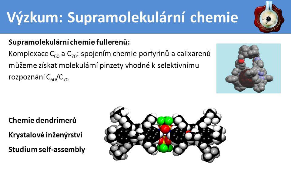 Výzkum: Supramolekulární chemie Supramolekulární chemie fullerenů: Komplexace C 60 a C 70 : spojením chemie porfyrinů a calixarenů můžeme získat molekulární pinzety vhodné k selektivnímu rozpoznání C 60 /C 70 Chemie dendrimerů Krystalové inženýrství Studium self-assembly