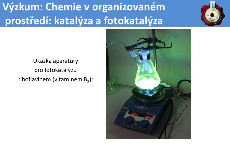 Výzkum: Chemie v organizovaném prostředí: katalýza a fotokatalýza Ukázka aparatury pro fotokatalýzu riboflavinem (vitaminem B 2 ):