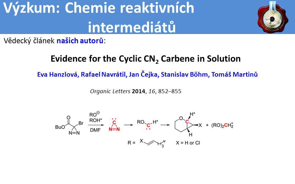 Výzkum: Chemie reaktivních intermediátů Evidence for the Cyclic CN 2 Carbene in Solution Eva Hanzlová, Rafael Navrátil, Jan Čejka, Stanislav Böhm, Tomáš Martinů Organic Letters 2014, 16, 852–855 Vědecký článek našich autorů: