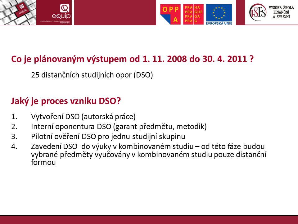 Co je plánovaným výstupem od 1. 11. 2008 do 30. 4. 2011 ? 25 distančních studijních opor (DSO) Jaký je proces vzniku DSO? 1.Vytvoření DSO (autorská pr