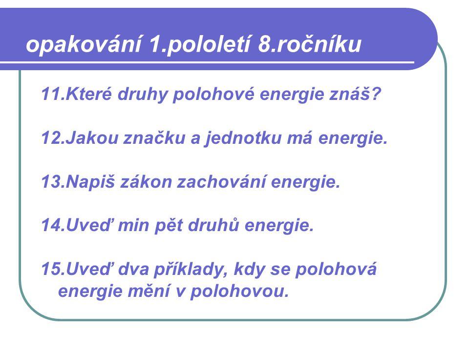 11.Které druhy polohové energie znáš? 12.Jakou značku a jednotku má energie. 13.Napiš zákon zachování energie. 14.Uveď min pět druhů energie. 15.Uveď