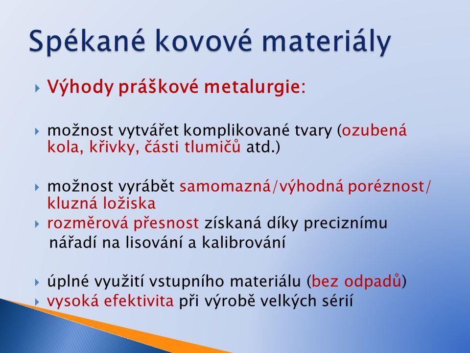  Výhody práškové metalurgie:  možnost vytvářet komplikované tvary (ozubená kola, křivky, části tlumičů atd.)  možnost vyrábět samomazná/výhodná por