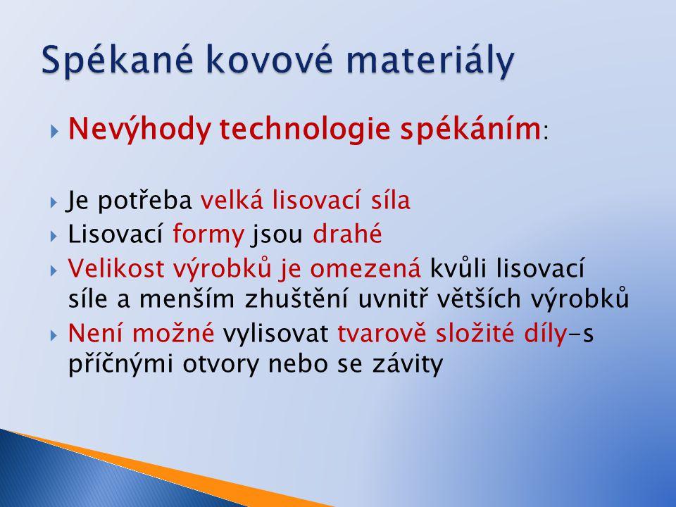  Nevýhody technologie spékáním :  Je potřeba velká lisovací síla  Lisovací formy jsou drahé  Velikost výrobků je omezená kvůli lisovací síle a men