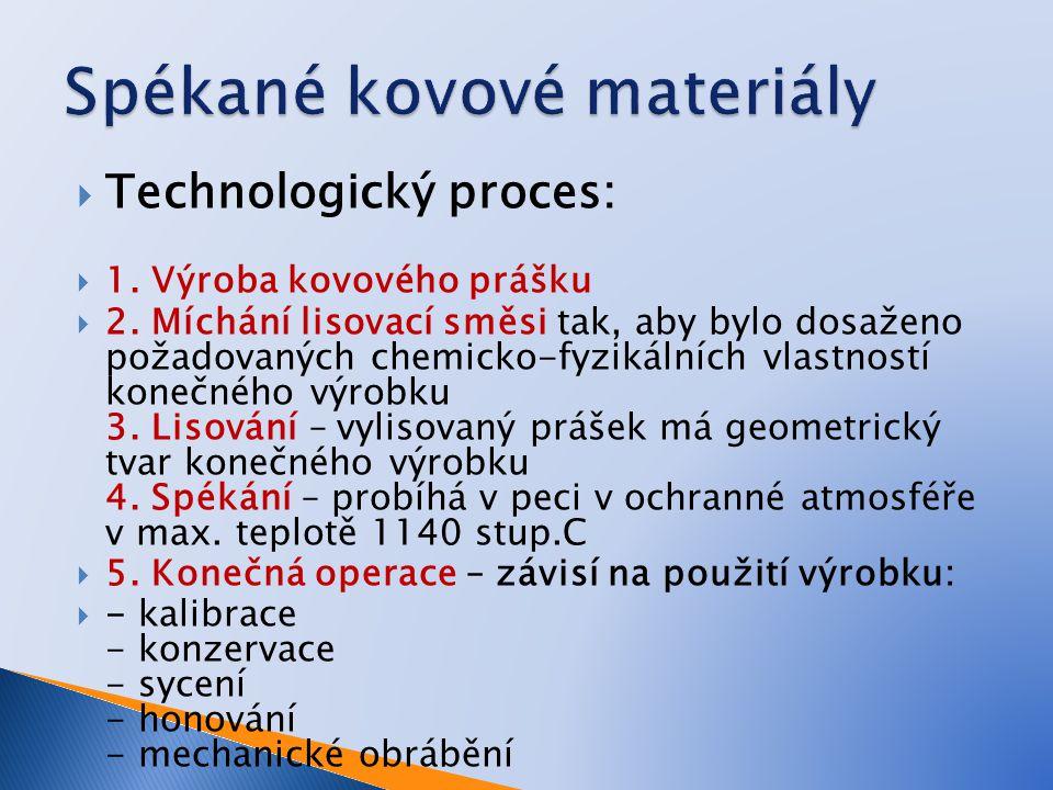  Technologický proces:  1. Výroba kovového prášku  2. Míchání lisovací směsi tak, aby bylo dosaženo požadovaných chemicko-fyzikálních vlastností ko