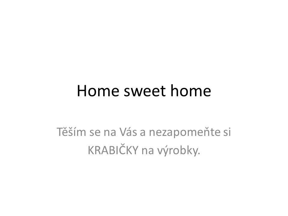Home sweet home Těším se na Vás a nezapomeňte si KRABIČKY na výrobky.