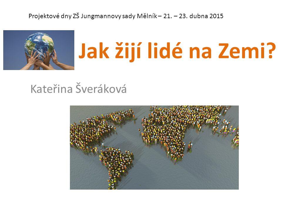 Jak žijí lidé na Zemi? Kateřina Šveráková Projektové dny ZŠ Jungmannovy sady Mělník – 21. – 23. dubna 2015