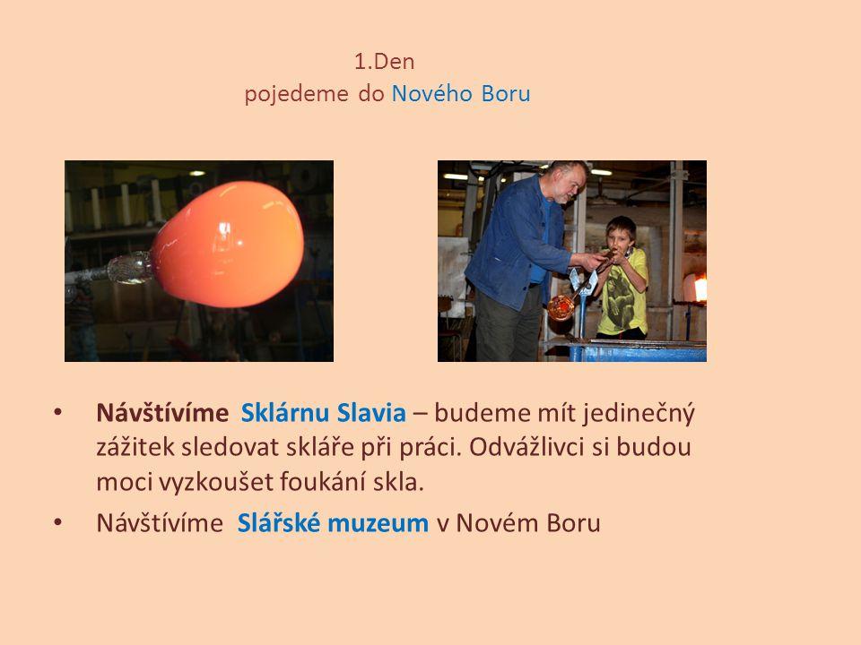 1.Den pojedeme do Nového Boru Návštívíme Sklárnu Slavia – budeme mít jedinečný zážitek sledovat skláře při práci. Odvážlivci si budou moci vyzkoušet f