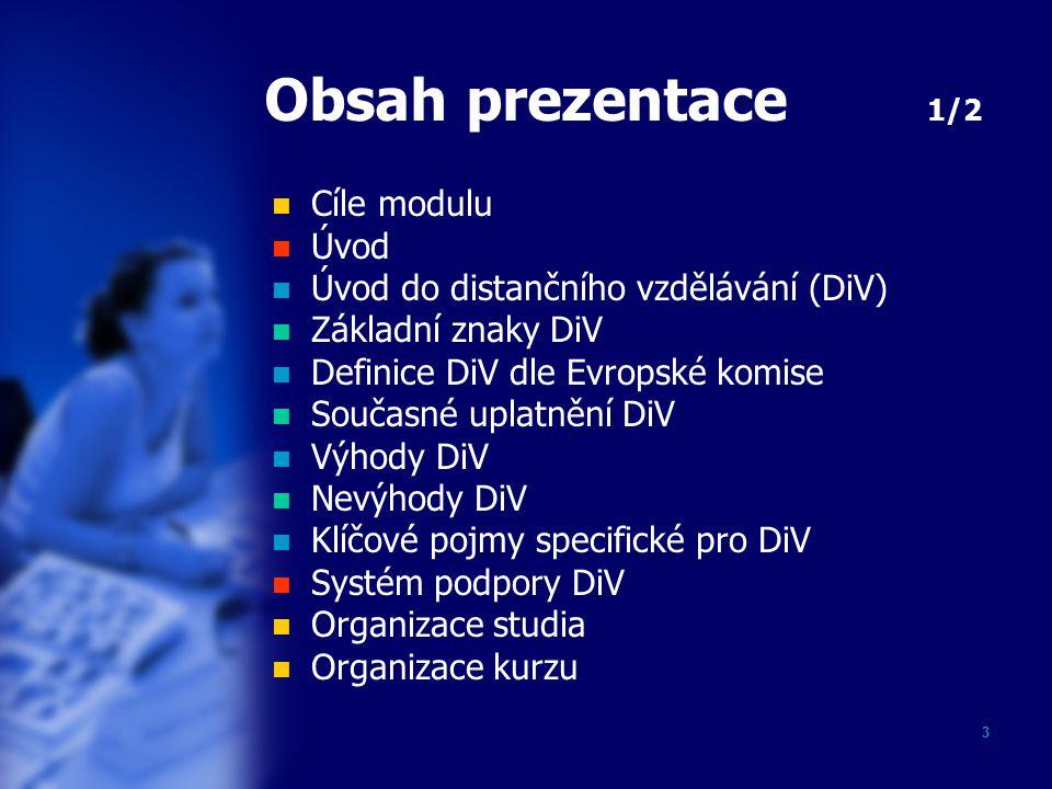 3 Obsah prezentace 1/2 Cíle modulu Úvod Úvod do distančního vzdělávání (DiV) Základní znaky DiV Definice DiV dle Evropské komise Současné uplatnění DiV Výhody DiV Nevýhody DiV Klíčové pojmy specifické pro DiV Systém podpory DiV Organizace studia Organizace kurzu
