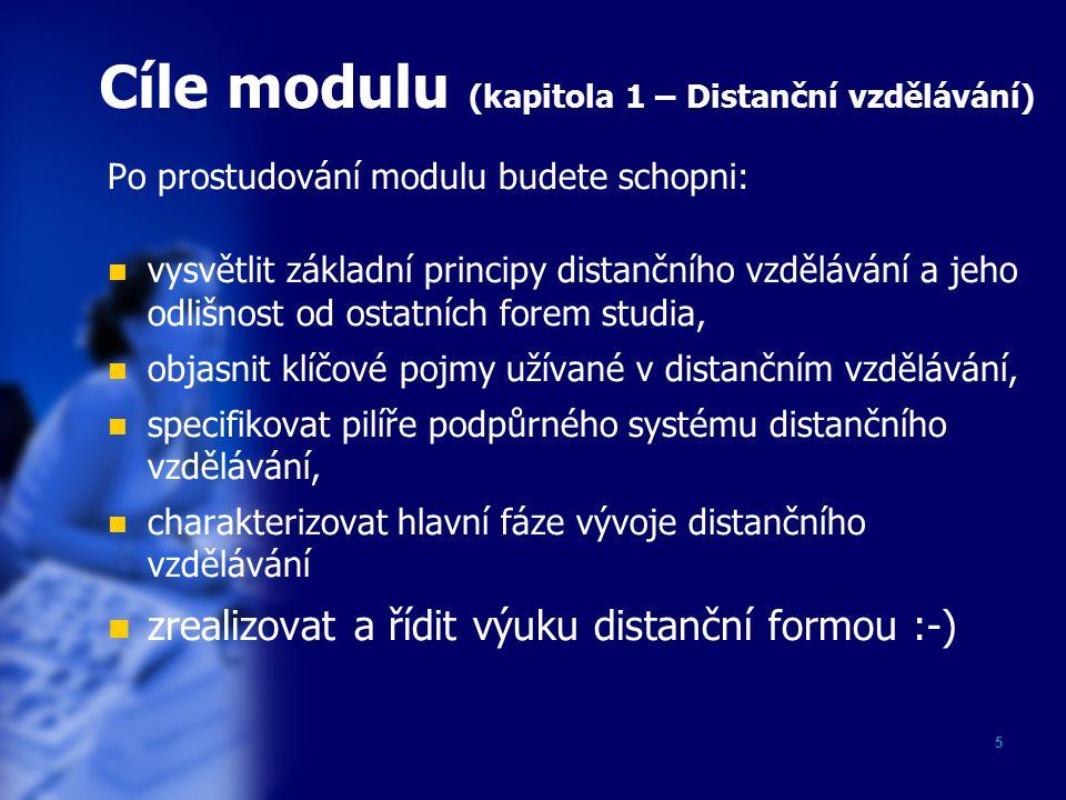 5 Cíle modulu (kapitola 1 – Distanční vzdělávání) Po prostudování modulu budete schopni: vysvětlit základní principy distančního vzdělávání a jeho odlišnost od ostatních forem studia, objasnit klíčové pojmy užívané v distančním vzdělávání, specifikovat pilíře podpůrného systému distančního vzdělávání, charakterizovat hlavní fáze vývoje distančního vzdělávání zrealizovat a řídit výuku distanční formou :-)