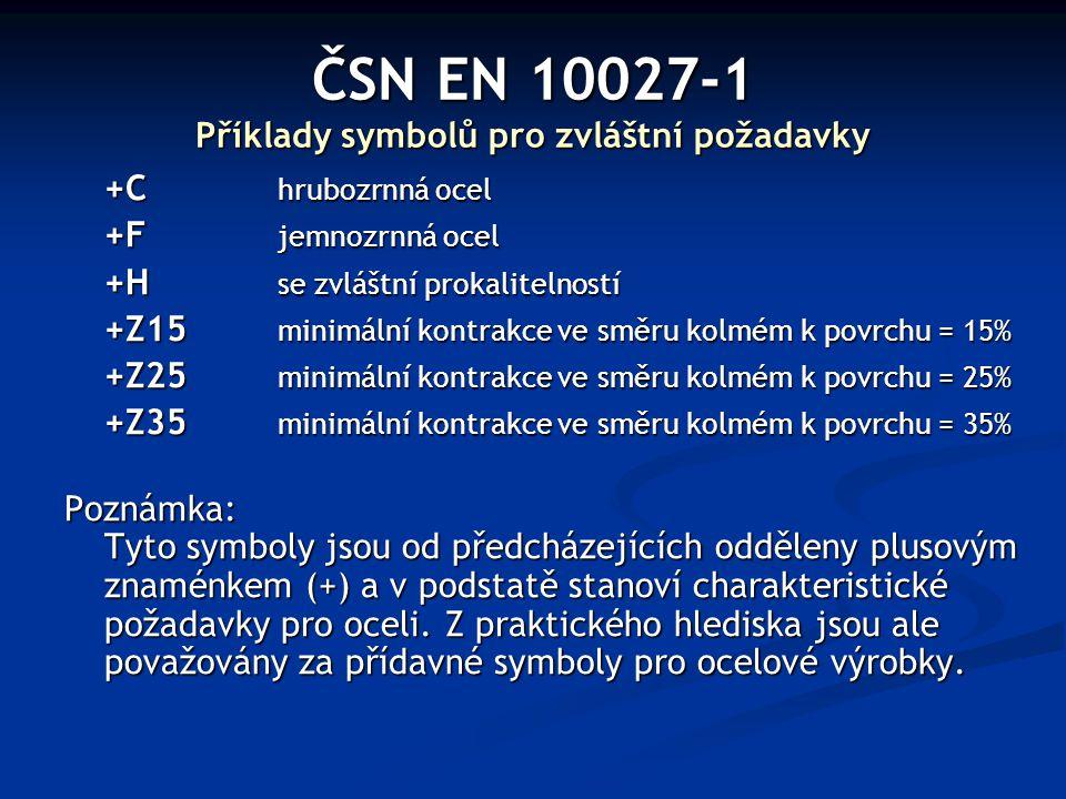 ČSN EN 10027-1 Příklady symbolů pro zvláštní požadavky +C hrubozrnná ocel +F jemnozrnná ocel +H se zvláštní prokalitelností +Z15 minimální kontrakce v