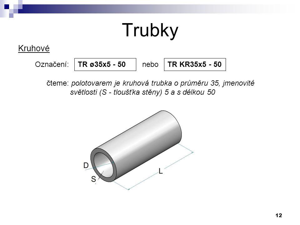 12 Trubky Označení: nebo TR ø35x5 - 50 čteme: polotovarem je kruhová trubka o průměru 35, jmenovité světlosti (S - tloušťka stěny) 5 a s délkou 50 Kru