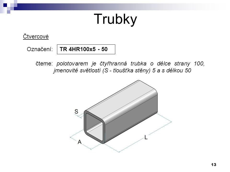 13 Trubky Označení: TR 4HR100x5 - 50 čteme: polotovarem je čtyřhranná trubka o délce strany 100, jmenovité světlosti (S - tloušťka stěny) 5 a s délkou