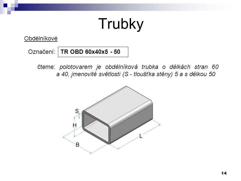 14 Trubky Označení: TR OBD 60x40x5 - 50 čteme: polotovarem je obdélníková trubka o délkách stran 60 a 40, jmenovité světlosti (S - tloušťka stěny) 5 a
