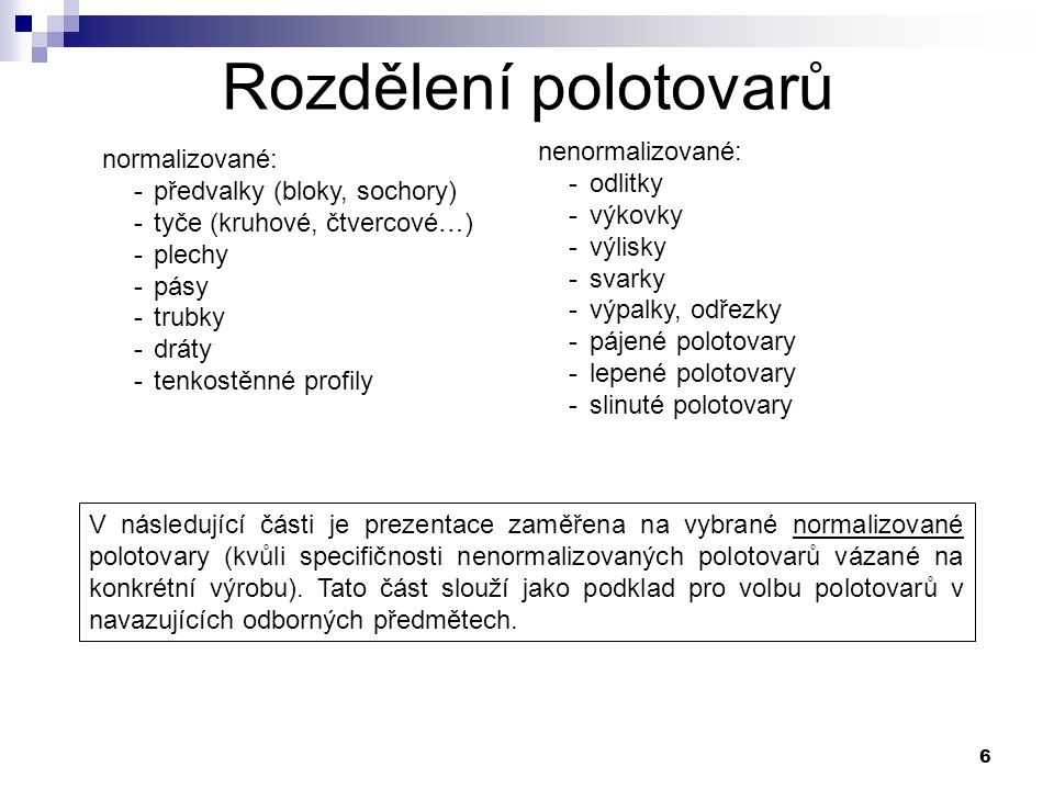 6 Rozdělení polotovarů normalizované: -předvalky (bloky, sochory) -tyče (kruhové, čtvercové…) -plechy -pásy -trubky -dráty -tenkostěnné profily nenorm
