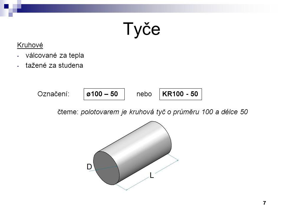 7 Tyče Kruhové - válcované za tepla - tažené za studena Označení: nebo ø100 – 50KR100 - 50 čteme: polotovarem je kruhová tyč o průměru 100 a délce 50