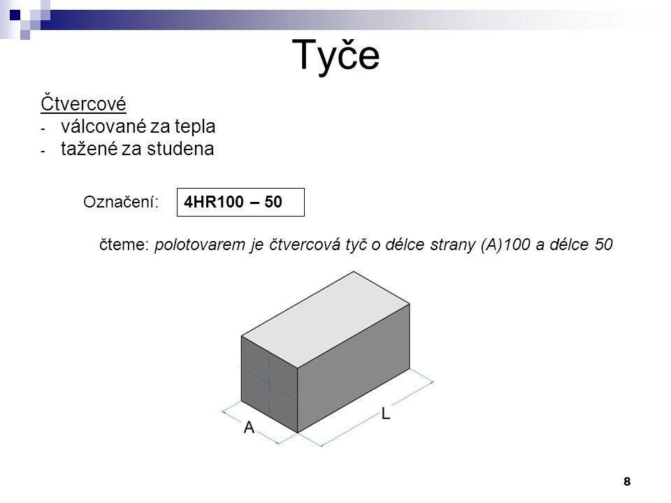 8 Tyče Označení: 4HR100 – 50 čteme: polotovarem je čtvercová tyč o délce strany (A)100 a délce 50 Čtvercové - válcované za tepla - tažené za studena