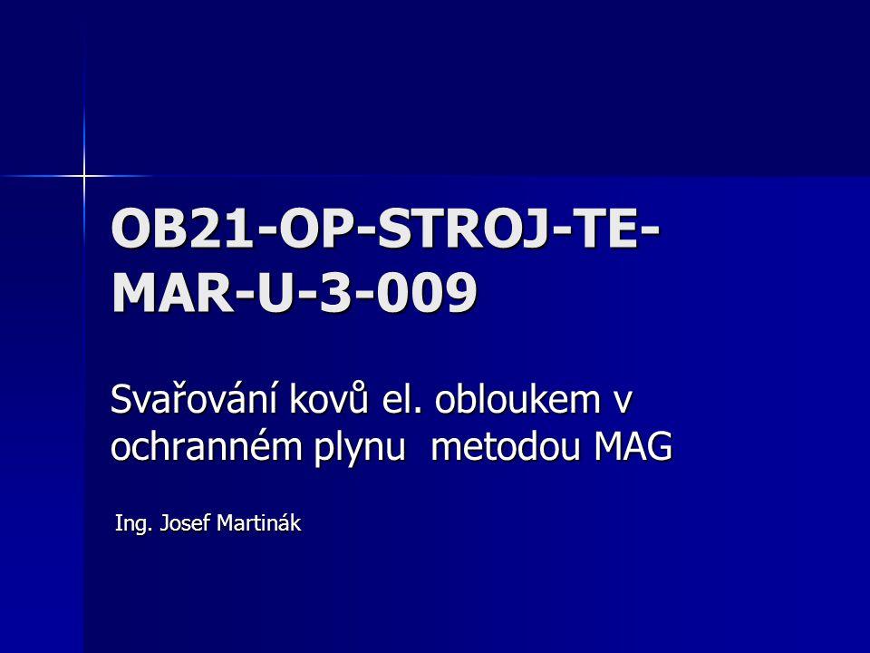 OB21-OP-STROJ-TE- MAR-U-3-009 Svařování kovů el. obloukem v ochranném plynu metodou MAG Ing. Josef Martinák