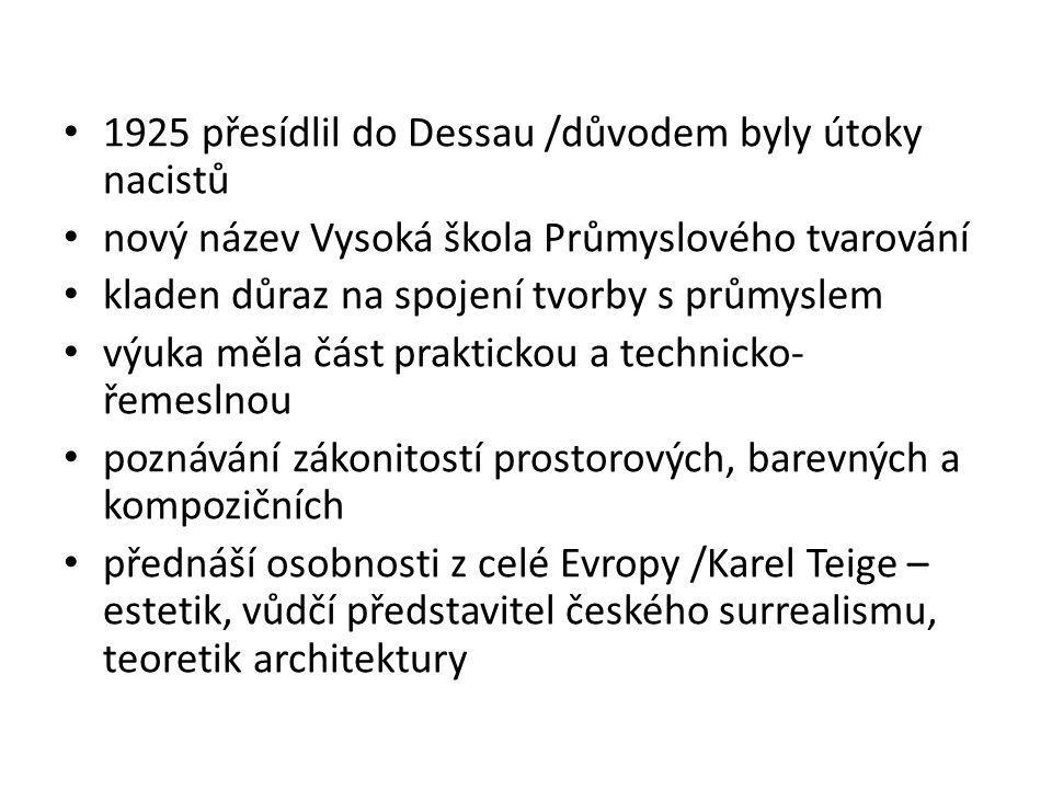 1925 přesídlil do Dessau /důvodem byly útoky nacistů nový název Vysoká škola Průmyslového tvarování kladen důraz na spojení tvorby s průmyslem výuka m