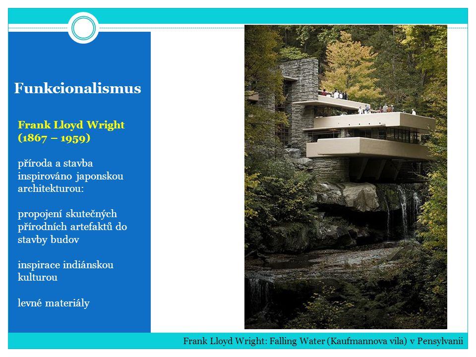 Funkcionalismus Frank Lloyd Wright (1867 – 1959) příroda a stavba inspirováno japonskou architekturou: propojení skutečných přírodních artefaktů do stavby budov inspirace indiánskou kulturou levné materiály Frank Lloyd Wright: Falling Water (Kaufmannova vila) v Pensylvanii