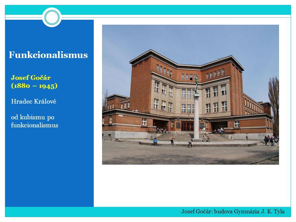 Funkcionalismus Josef Gočár (1880 – 1945) Hradec Králové od kubismu po funkcionalismus Josef Gočár: budova Gymnázia J. K. Tyla