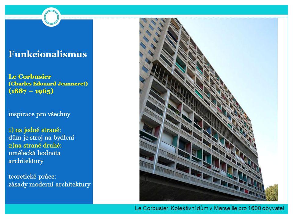 Funkcionalismus Le Corbusier (Charles Edouard Jeanneret) (1887 – 1965) inspirace pro všechny 1) na jedné straně: dům je stroj na bydlení 2)na straně druhé: umělecká hodnota architektury teoretické práce: zásady moderní architektury Le Corbusier: Kolektivní dům v Marseille pro 1600 obyvatel