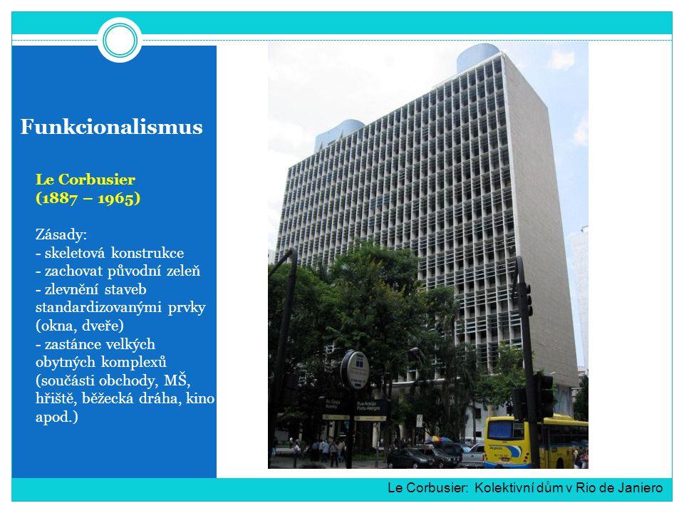 Funkcionalismus Le Corbusier (1887 – 1965) Zásady: - skeletová konstrukce - zachovat původní zeleň - zlevnění staveb standardizovanými prvky (okna, dveře) - zastánce velkých obytných komplexů (součásti obchody, MŠ, hřiště, běžecká dráha, kino apod.) Le Corbusier: Kolektivní dům v Rio de Janiero